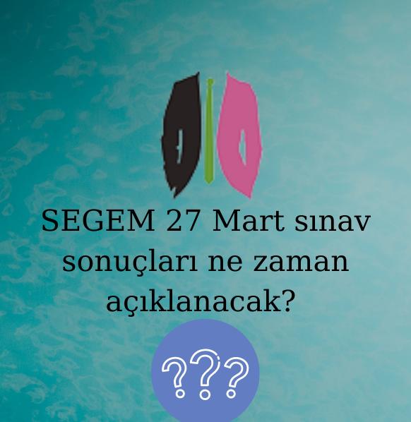 SEGEM 27 Mart sınav sonuçları ne zaman açıklanacak?
